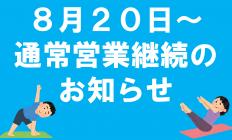 ■8月20日~通常営業継続のお知らせ■